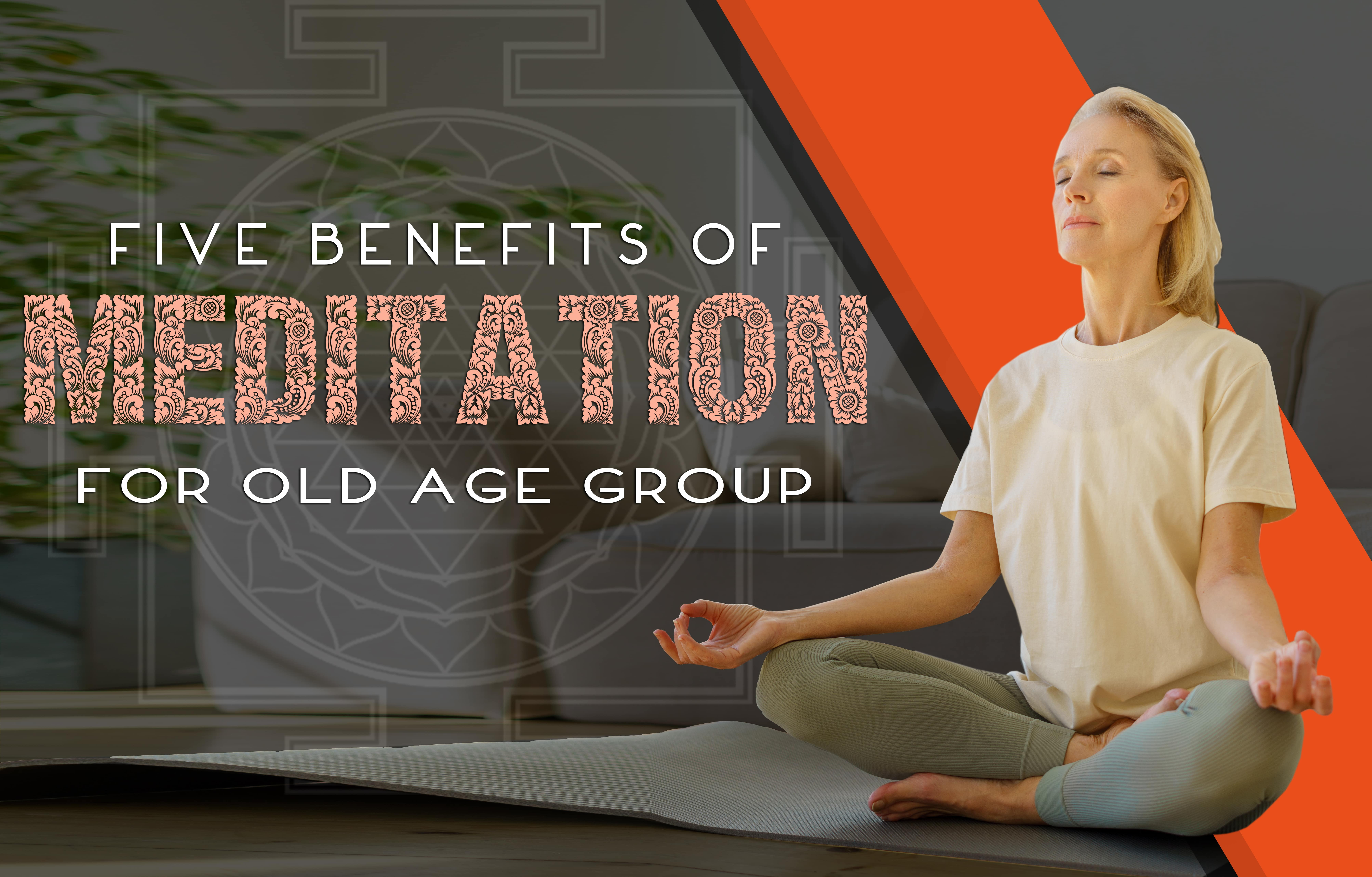 Five Benefits Of Meditation For Old Age Group